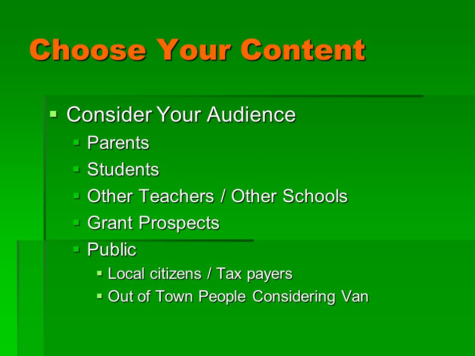 Choose Your Content  Consider Your Audience  Parents  Students  Other Teachers / Other Schools  Grant Prospects  Public  Local citizens / Tax payers  Out of Town People Considering Van