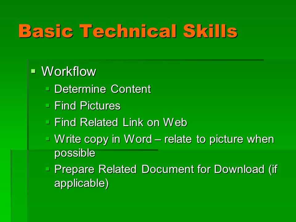 Basic Technical Skills  Workflow  Determine Content  Find Pictures  Find Related Link on Web  Write copy in Word – relate to picture when possible  Prepare Related Document for Download (if applicable)