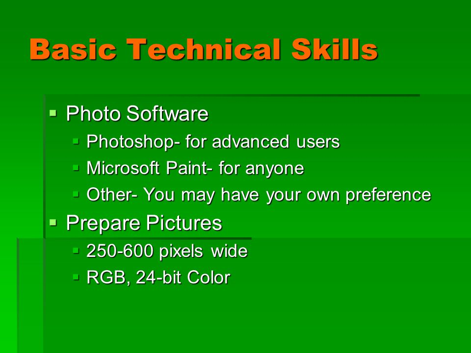 Basic Technical Skills  Photo Software  Photoshop- for advanced users  Microsoft Paint- for anyone  Other- You may have your own preference  Prepare Pictures  250-600 pixels wide  RGB, 24-bit Color