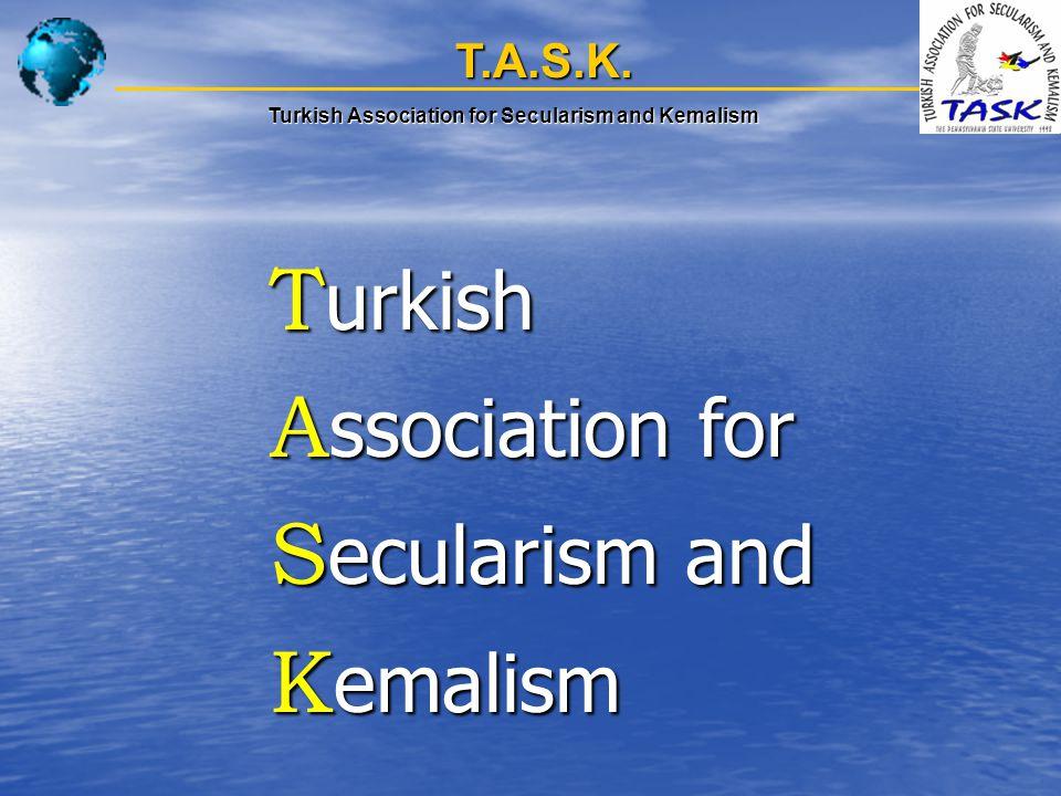T.A.S.K. T urkish T urkish A ssociation for A ssociation for S ecularism and S ecularism and K emalism K emalism