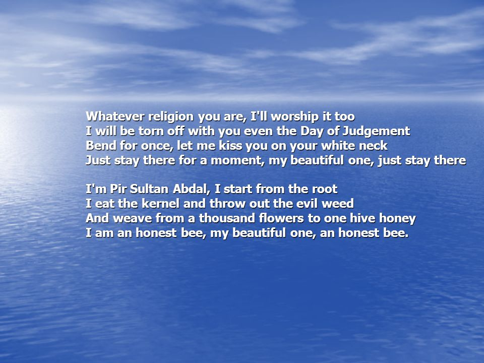 Whatever religion you are, I ll worship it too I will be torn off with you even the Day of Judgement Bend for once, let me kiss you on your white neck Just stay there for a moment, my beautiful one, just stay there I m Pir Sultan Abdal, I start from the root I eat the kernel and throw out the evil weed And weave from a thousand flowers to one hive honey I am an honest bee, my beautiful one, an honest bee.