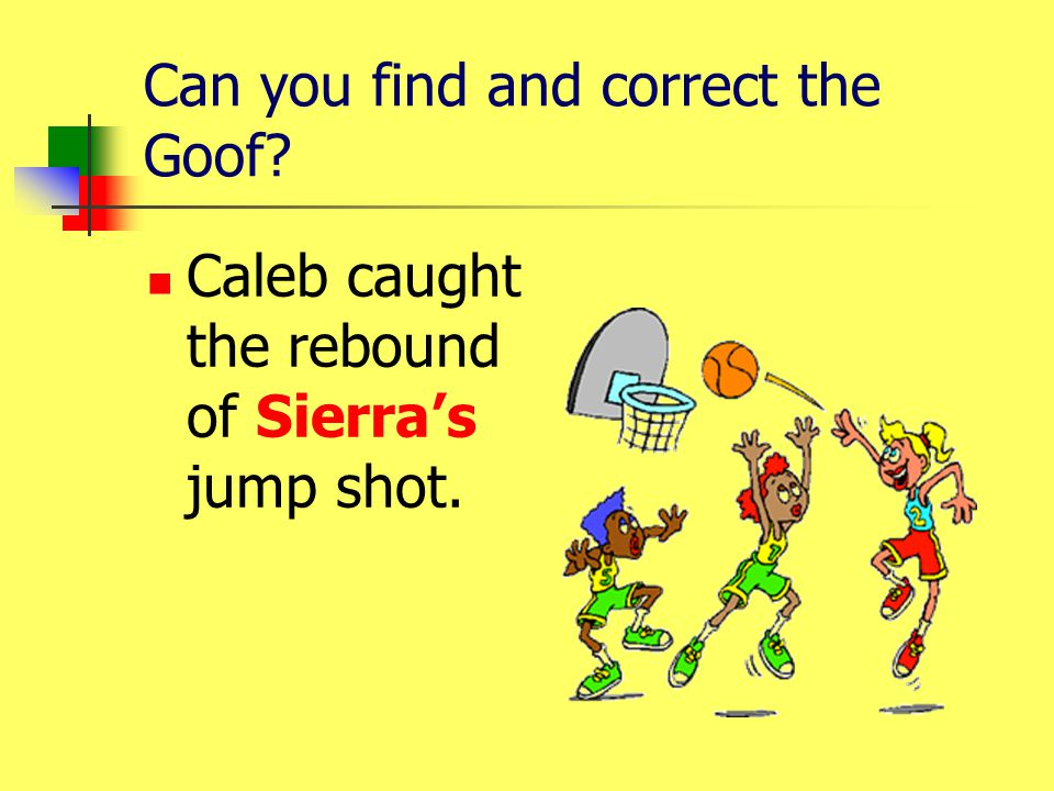 Can you find and correct the Goof? Caleb caught the rebound of Sierras jump shot.