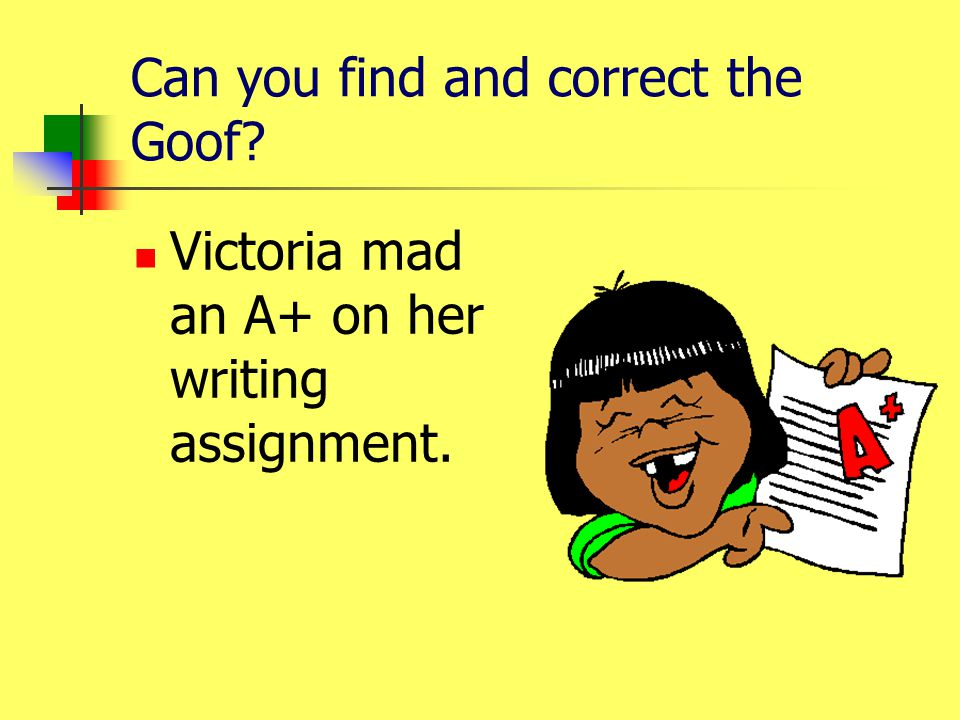 Can you find and correct the Goof? Victoria mad an A+ on her writing assignment.