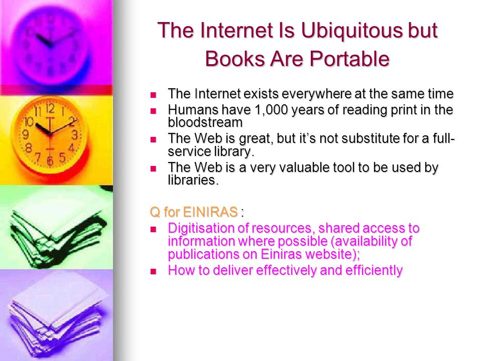 The Internet Is Ubiquitous but Books Are Portable The Internet exists everywhere at the same time The Internet exists everywhere at the same time Humans have 1,000 years of reading print in the bloodstream Humans have 1,000 years of reading print in the bloodstream The Web is great, but it's not substitute for a full- service library.