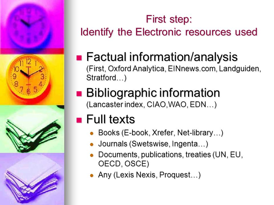 First step: Identify the Electronic resources used Factual information/analysis (First, Oxford Analytica, EINnews.com, Landguiden, Stratford…) Factual information/analysis (First, Oxford Analytica, EINnews.com, Landguiden, Stratford…) Bibliographic information (Lancaster index, CIAO,WAO, EDN…) Bibliographic information (Lancaster index, CIAO,WAO, EDN…) Full texts Full texts Books (E-book, Xrefer, Net-library…) Books (E-book, Xrefer, Net-library…) Journals (Swetswise, Ingenta…) Journals (Swetswise, Ingenta…) Documents, publications, treaties (UN, EU, OECD, OSCE) Documents, publications, treaties (UN, EU, OECD, OSCE) Any (Lexis Nexis, Proquest…) Any (Lexis Nexis, Proquest…)