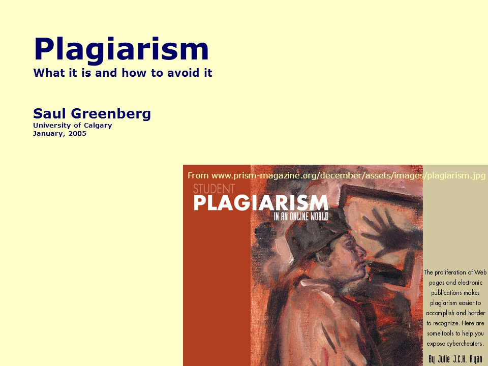 Plagiarism What it is and how to avoid it Saul Greenberg University of Calgary January, 2005 From www.prism-magazine.org/december/assets/images/plagiarism.jpg