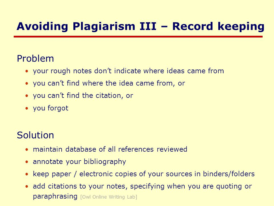 Avoiding Plagiarism III – Record keeping Problem your rough notes don't indicate where ideas came from you can't find where the idea came from, or you