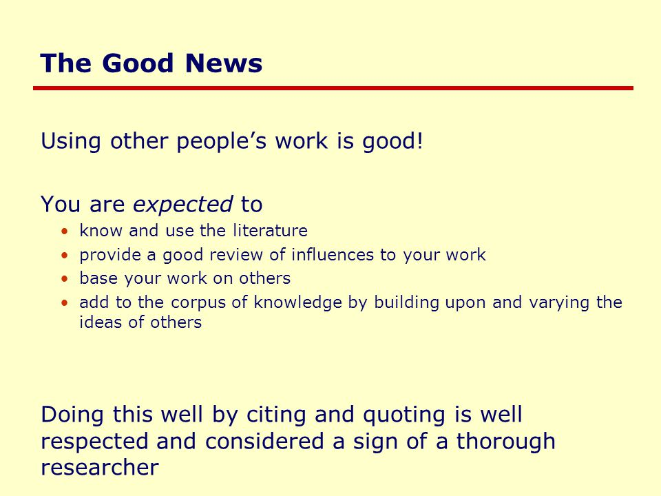 The Good News Using other people's work is good! You are expected to know and use the literature provide a good review of influences to your work base