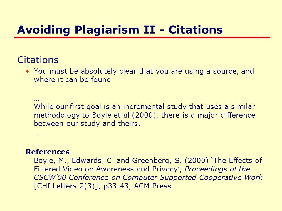 Avoiding Plagiarism II - Citations Quoting and citing short literal copies … As Boyle et al (2000) describes Filtered video is effective for neutral collaborative situations [where] people are doing non- risky activities. (p205) … References Boyle, M., Edwards, C.