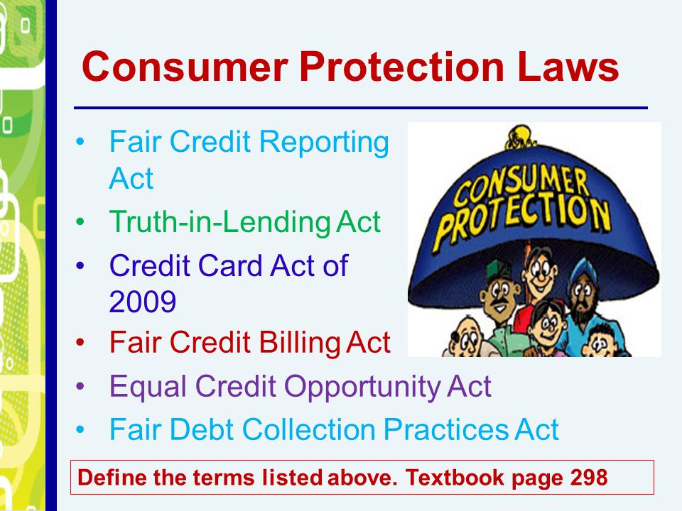 Consumer Protection Laws Fair Credit Reporting Act Truth-in-Lending Act Credit Card Act of 2009 Fair Credit Billing Act Equal Credit Opportunity Act Fair Debt Collection Practices Act Define the terms listed above.