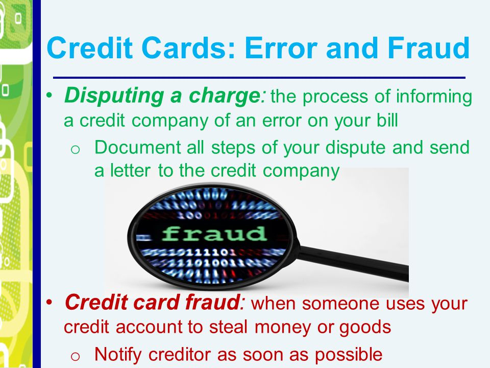Credit Cards: Error and Fraud Disputing a charge: the process of informing a credit company of an error on your bill o Document all steps of your dispute and send a letter to the credit company Credit card fraud: when someone uses your credit account to steal money or goods o Notify creditor as soon as possible