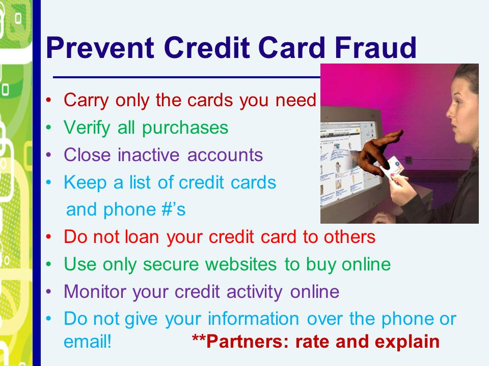 Prevent Credit Card Fraud Carry only the cards you need Verify all purchases Close inactive accounts Keep a list of credit cards and phone #'s Do not loan your credit card to others Use only secure websites to buy online Monitor your credit activity online Do not give your information over the phone or email!**Partners: rate and explain