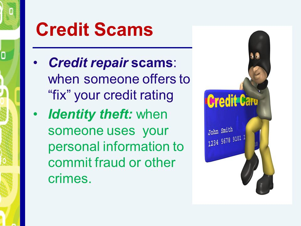 Credit Scams Credit repair scams: when someone offers to fix your credit rating Identity theft: when someone uses your personal information to commit fraud or other crimes.