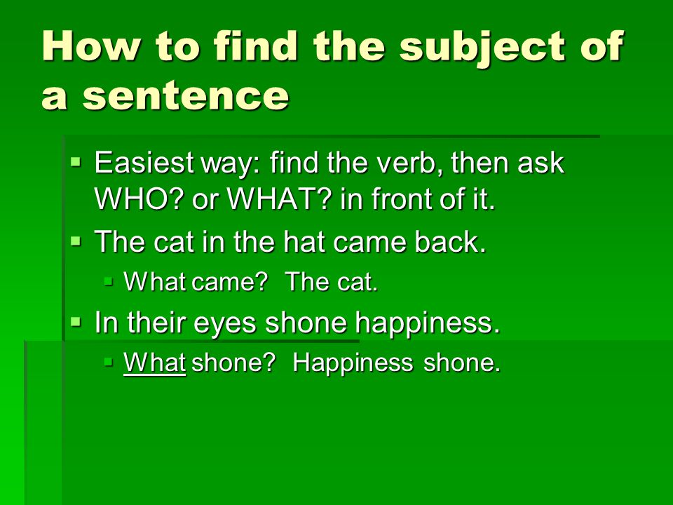How to find the subject of a sentence  Easiest way: find the verb, then ask WHO.