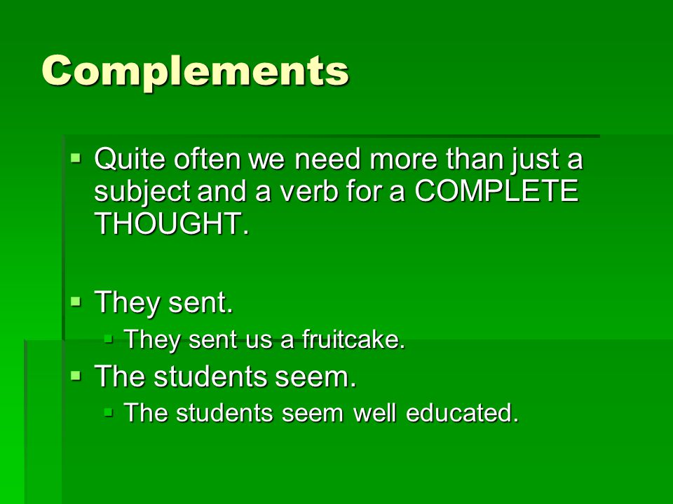 Complements  Quite often we need more than just a subject and a verb for a COMPLETE THOUGHT.