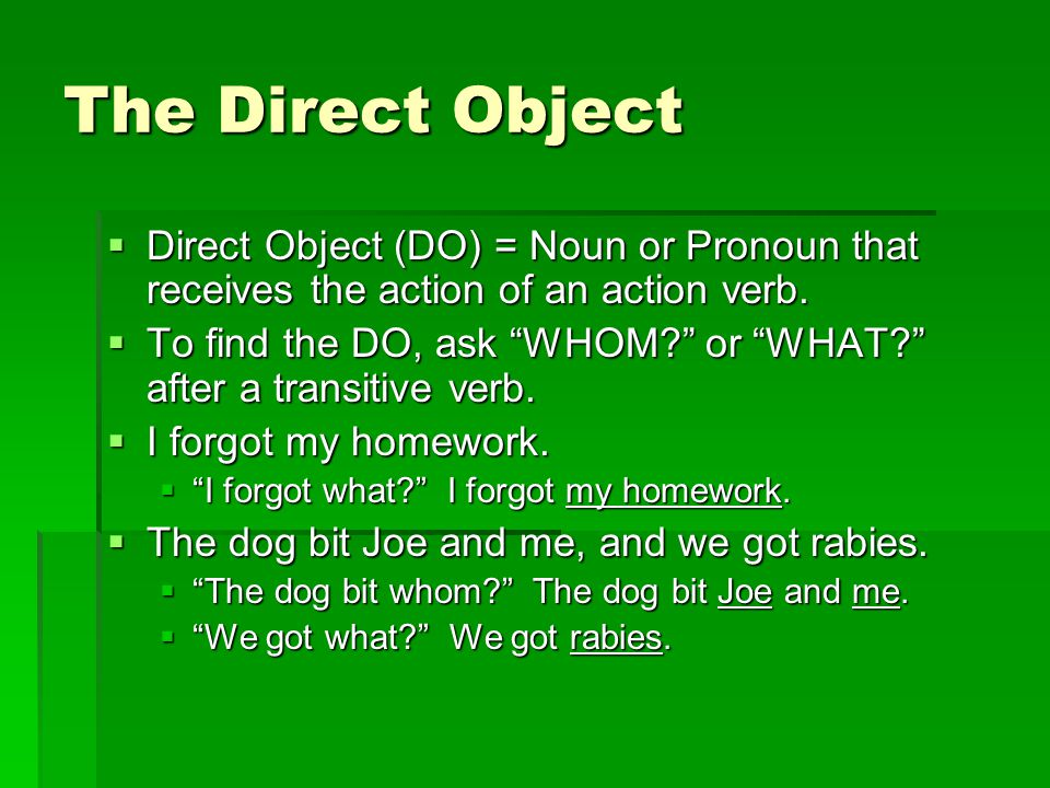 The Direct Object  Direct Object (DO) = Noun or Pronoun that receives the action of an action verb.