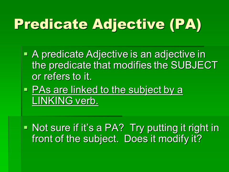Predicate Adjective (PA)  A predicate Adjective is an adjective in the predicate that modifies the SUBJECT or refers to it.