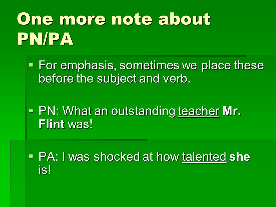 One more note about PN/PA  For emphasis, sometimes we place these before the subject and verb.