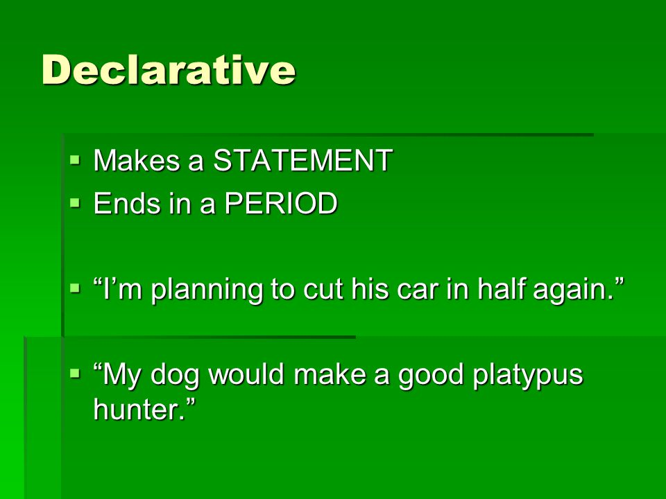Declarative  Makes a STATEMENT  Ends in a PERIOD  I'm planning to cut his car in half again.  My dog would make a good platypus hunter.