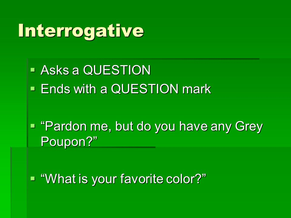 Interrogative  Asks a QUESTION  Ends with a QUESTION mark  Pardon me, but do you have any Grey Poupon?  What is your favorite color?