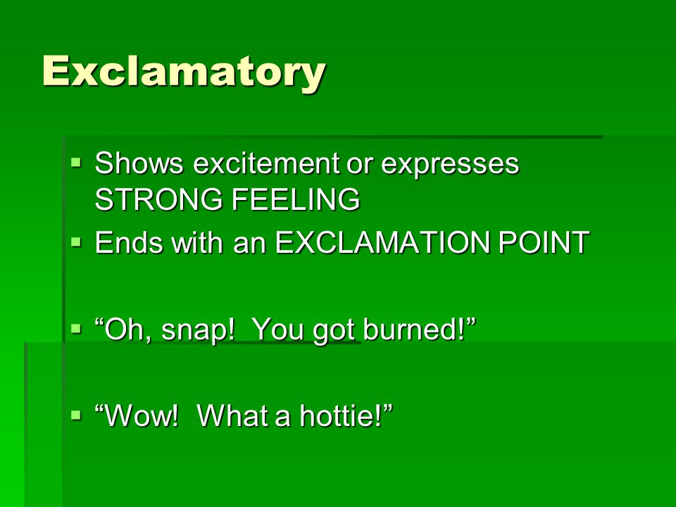 Exclamatory  Shows excitement or expresses STRONG FEELING  Ends with an EXCLAMATION POINT  Oh, snap.