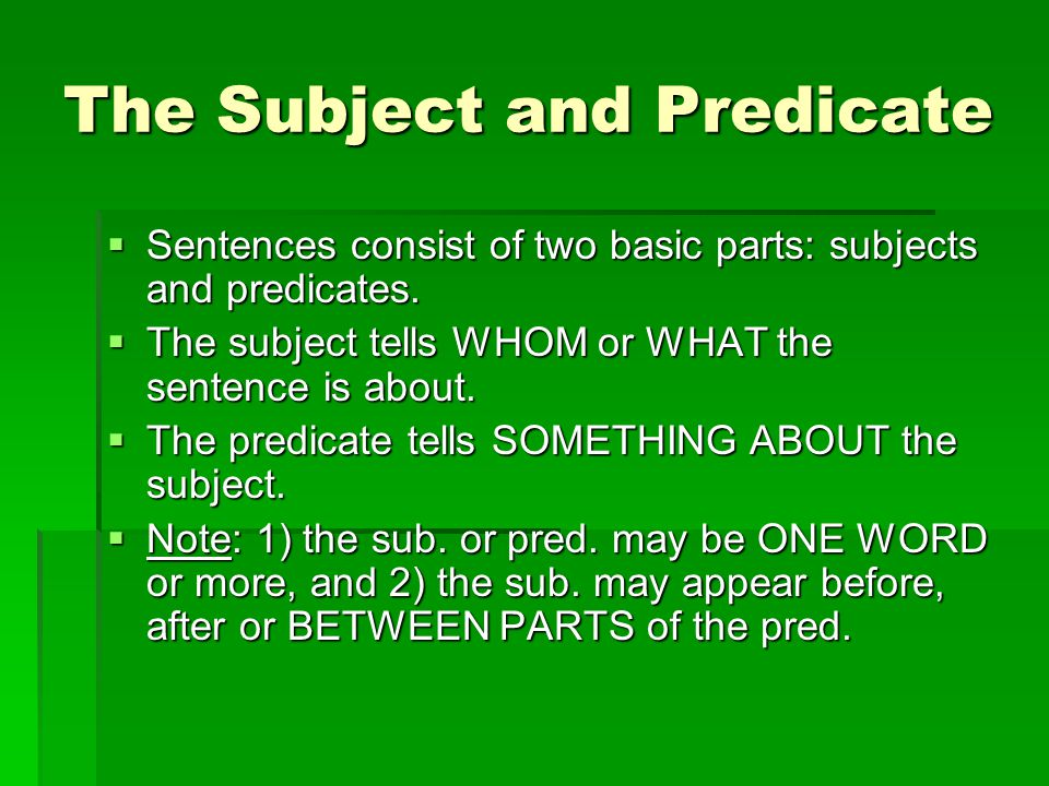 The Subject and Predicate  Sentences consist of two basic parts: subjects and predicates.