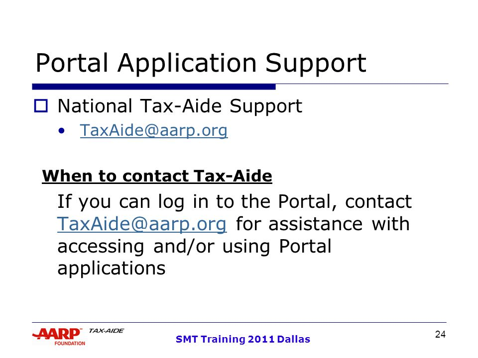 24 SMT Training 2011 Dallas Portal Application Support  National Tax-Aide Support TaxAide@aarp.org When to contact Tax-Aide If you can log in to the Portal, contact TaxAide@aarp.org for assistance with accessing and/or using Portal applications TaxAide@aarp.org