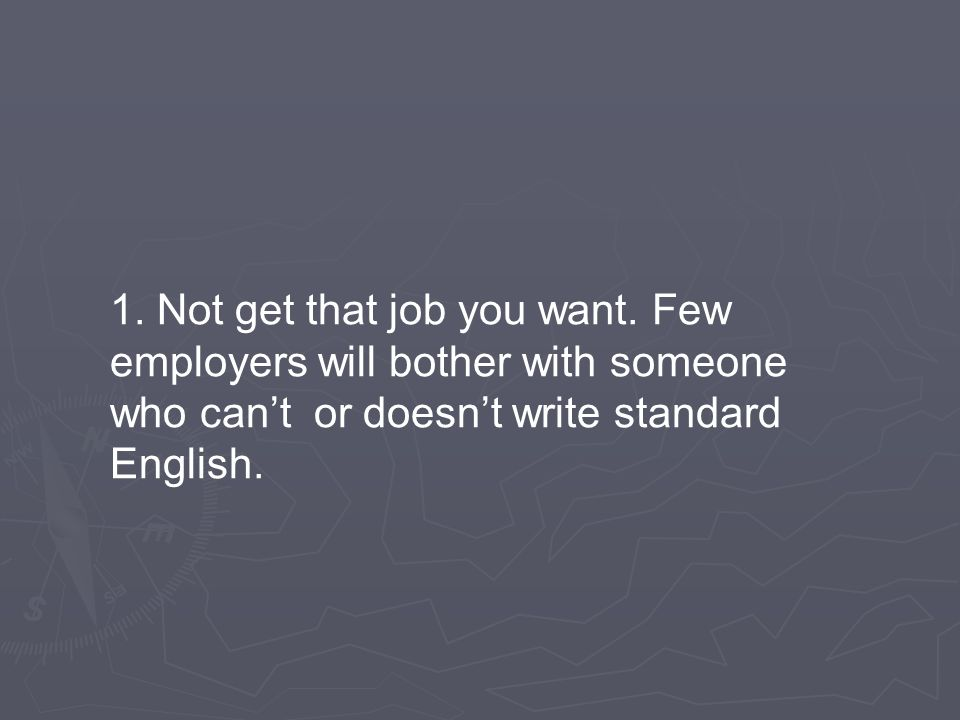 1. Not get that job you want. Few employers will bother with someone who can't or doesn't write standard English.