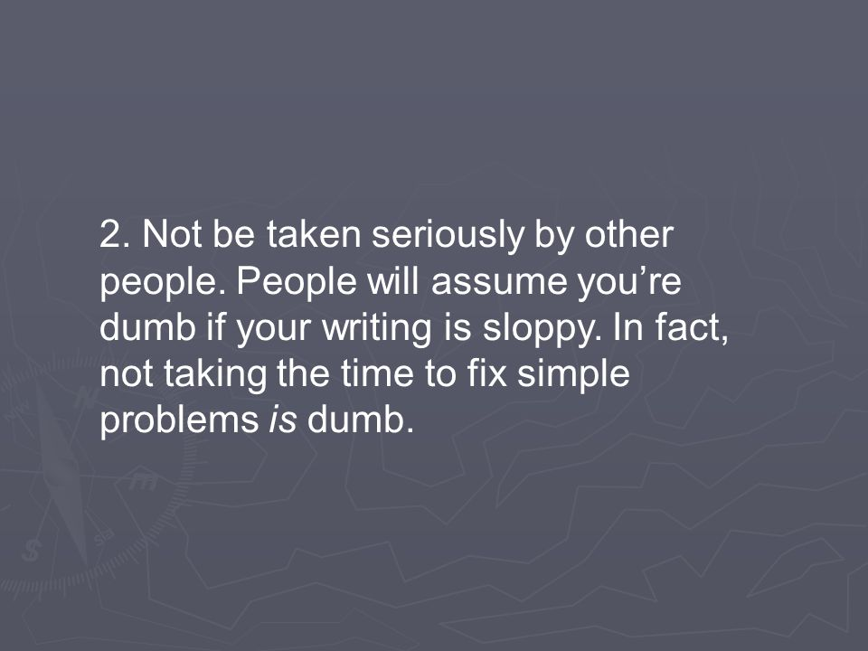 2. Not be taken seriously by other people. People will assume you're dumb if your writing is sloppy. In fact, not taking the time to fix simple proble