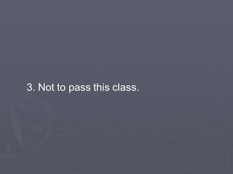 3. Not to pass this class.