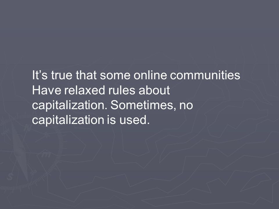 It's true that some online communities Have relaxed rules about capitalization.