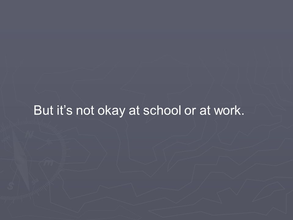 But it's not okay at school or at work.