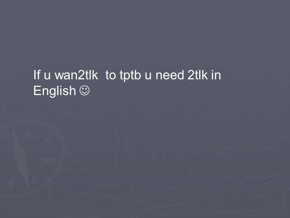 If u wan2tlk to tptb u need 2tlk in English