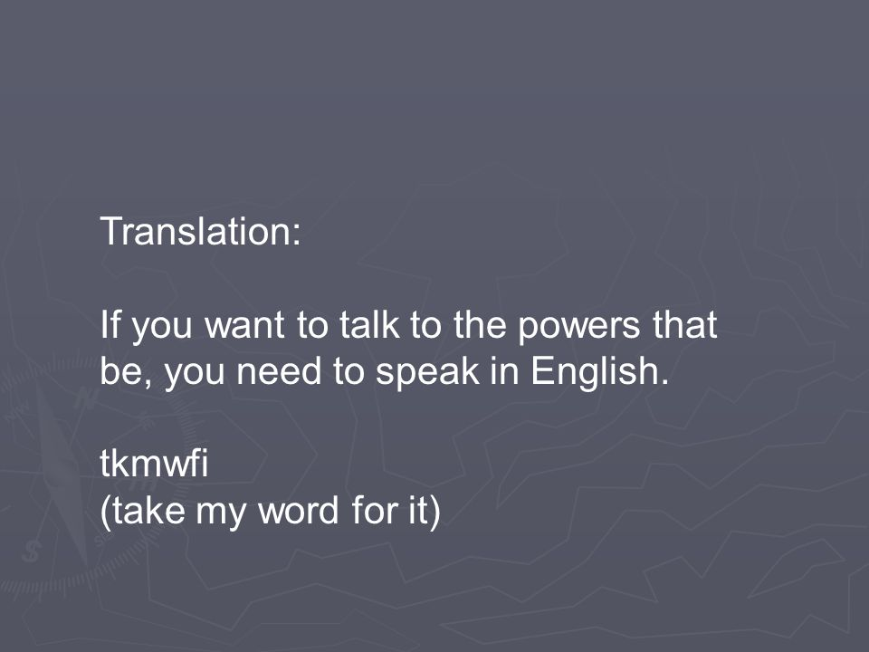 Translation: If you want to talk to the powers that be, you need to speak in English. tkmwfi (take my word for it)
