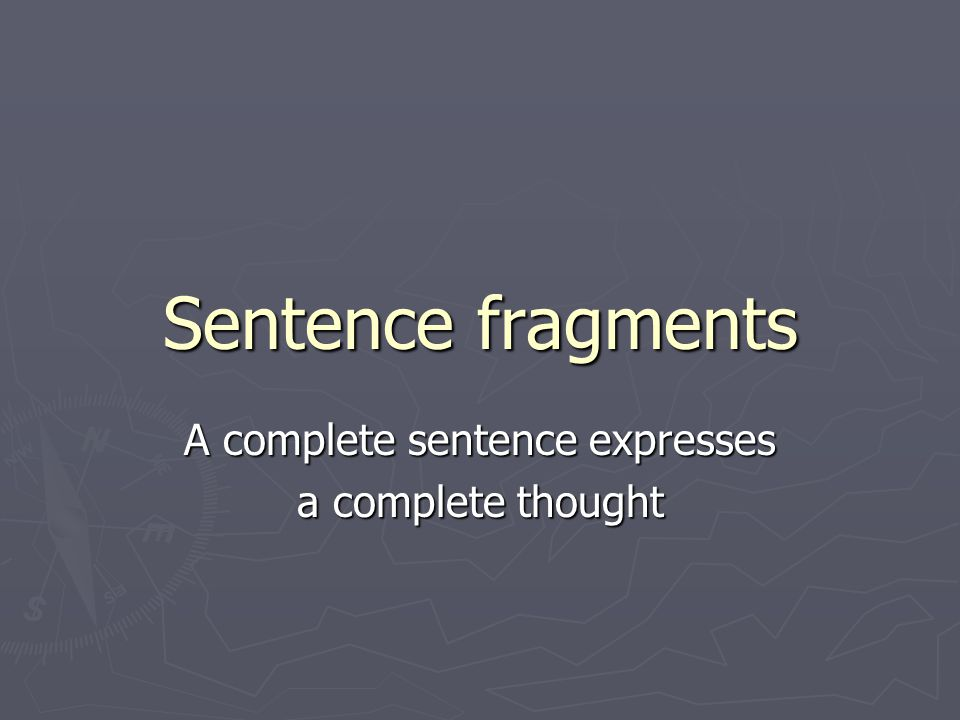 Sentence fragments A complete sentence expresses a complete thought