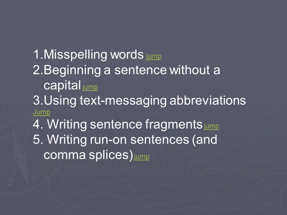 1.Misspelling words jumpjump 2.Beginning a sentence without a capital jumpjump 3.Using text-messaging abbreviations Jump 4.