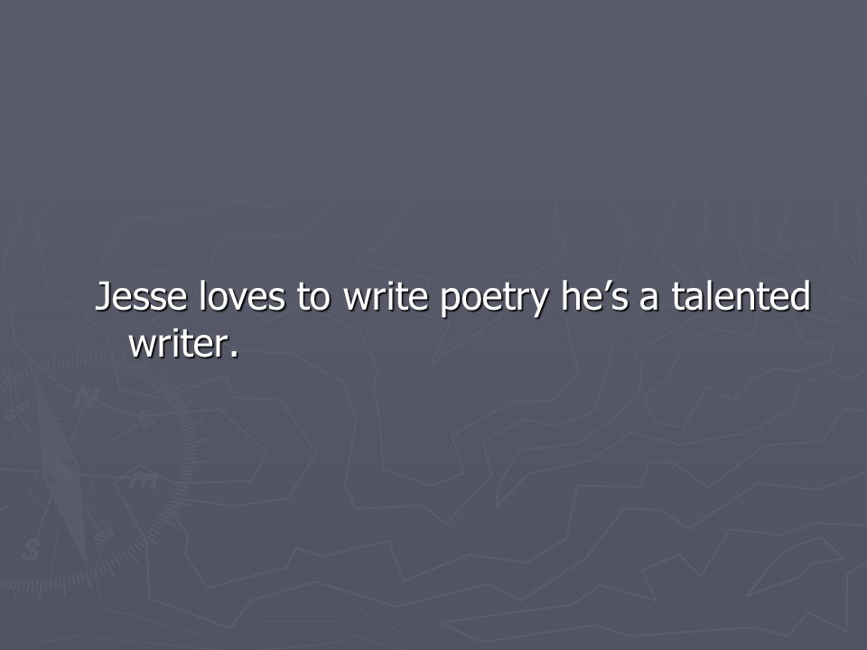 Jesse loves to write poetry he's a talented writer.