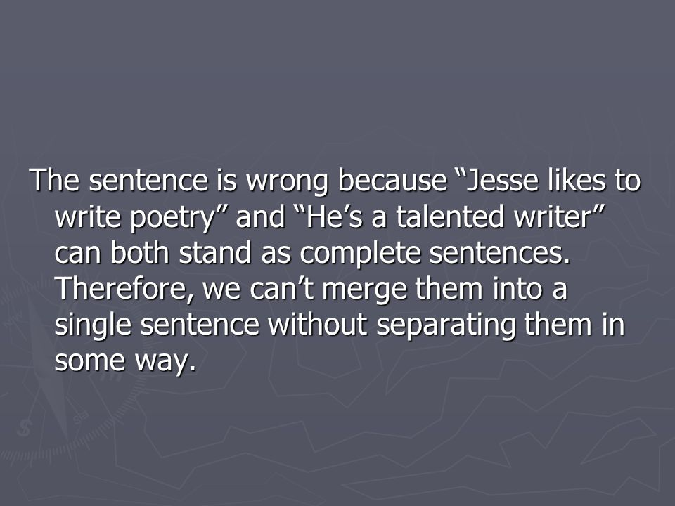 The sentence is wrong because Jesse likes to write poetry and He's a talented writer can both stand as complete sentences.
