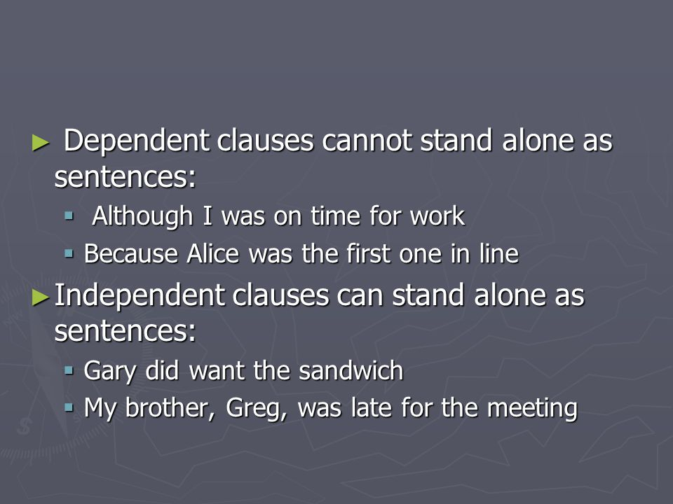 ► Dependent clauses cannot stand alone as sentences:  Although I was on time for work  Because Alice was the first one in line ► Independent clauses can stand alone as sentences:  Gary did want the sandwich  My brother, Greg, was late for the meeting