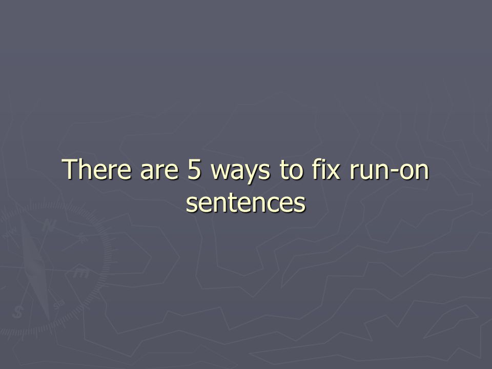 There are 5 ways to fix run-on sentences