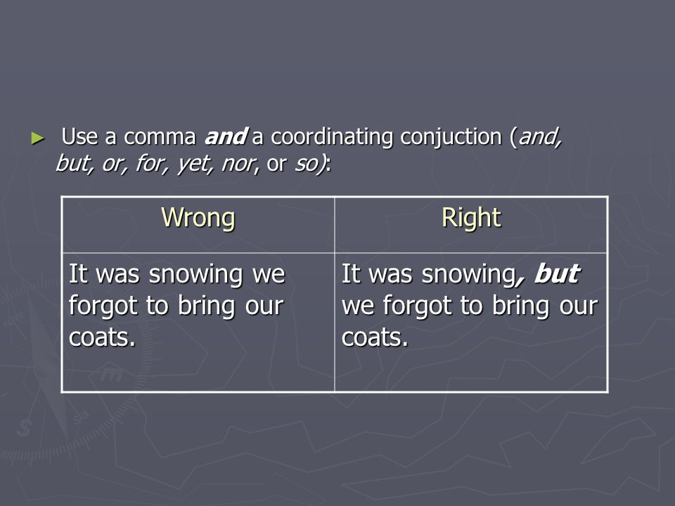 ► Use a comma and a coordinating conjuction (and, but, or, for, yet, nor, or so): WrongRight It was snowing we forgot to bring our coats.