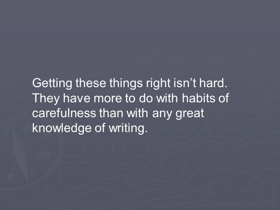 Getting these things right isn't hard. They have more to do with habits of carefulness than with any great knowledge of writing.