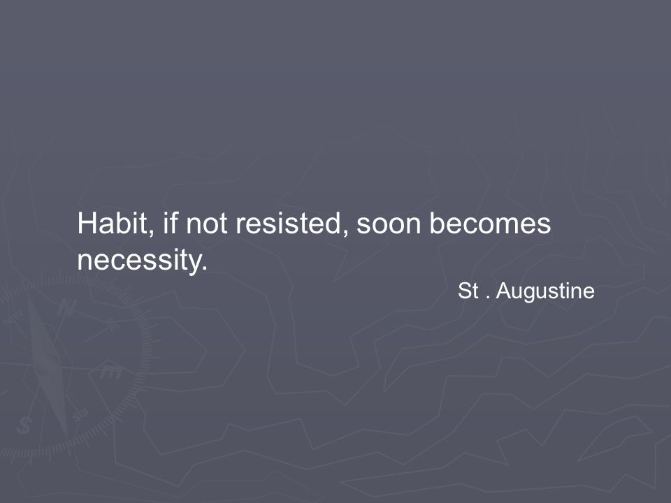 Habit, if not resisted, soon becomes necessity. St. Augustine