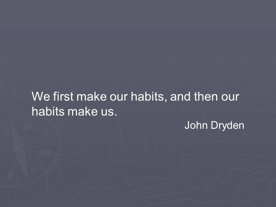 We first make our habits, and then our habits make us. John Dryden