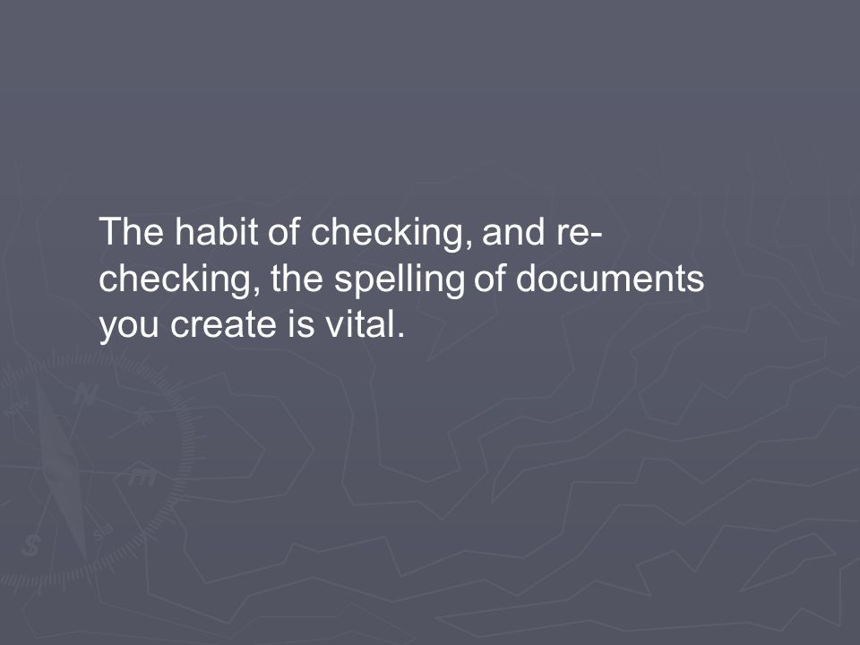 The habit of checking, and re- checking, the spelling of documents you create is vital.