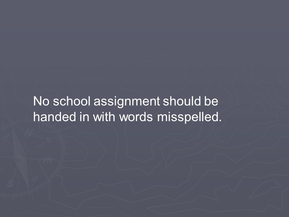 No school assignment should be handed in with words misspelled.