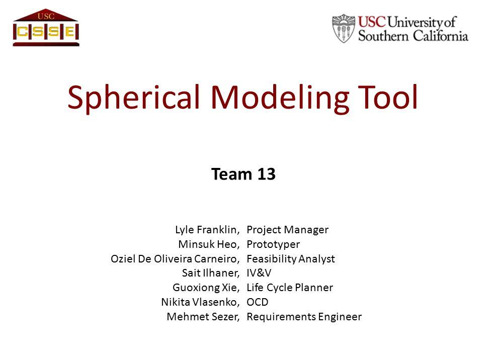 Spherical Modeling Tool Team 13 Lyle Franklin,Project Manager Minsuk Heo,Prototyper Oziel De Oliveira Carneiro,Feasibility Analyst Sait Ilhaner,IV&V G