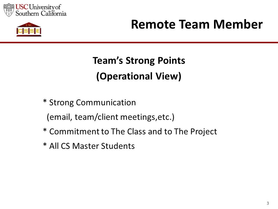 3 Remote Team Member Team's Strong Points (Operational View) * Strong Communication (email, team/client meetings,etc.) * Commitment to The Class and to The Project * All CS Master Students