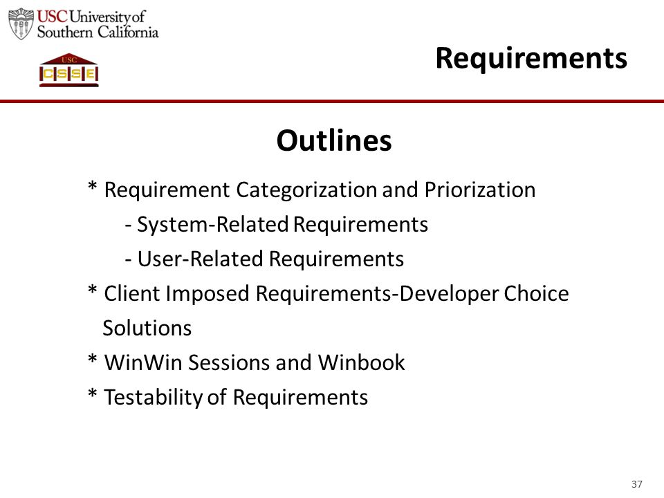 37 Requirements Outlines * Requirement Categorization and Priorization - System-Related Requirements - User-Related Requirements * Client Imposed Requirements-Developer Choice Solutions * WinWin Sessions and Winbook * Testability of Requirements