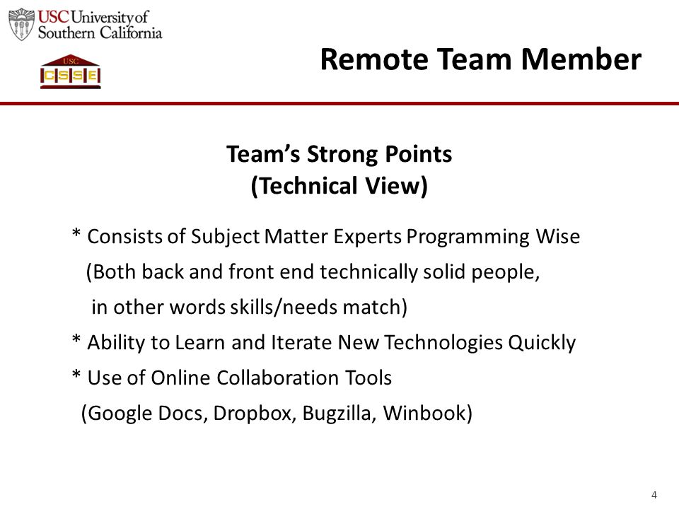 5 Remote Team Member Team's Weak Points (Operational View) * Having An Off-Campus Student Adds an Extra Layer of Communication (This is mitigated by team members taking notes and uploading to Dropbox, Skype meetings and emails) * People Having Different Schedules (This is mitigated by agreeing on a common time)